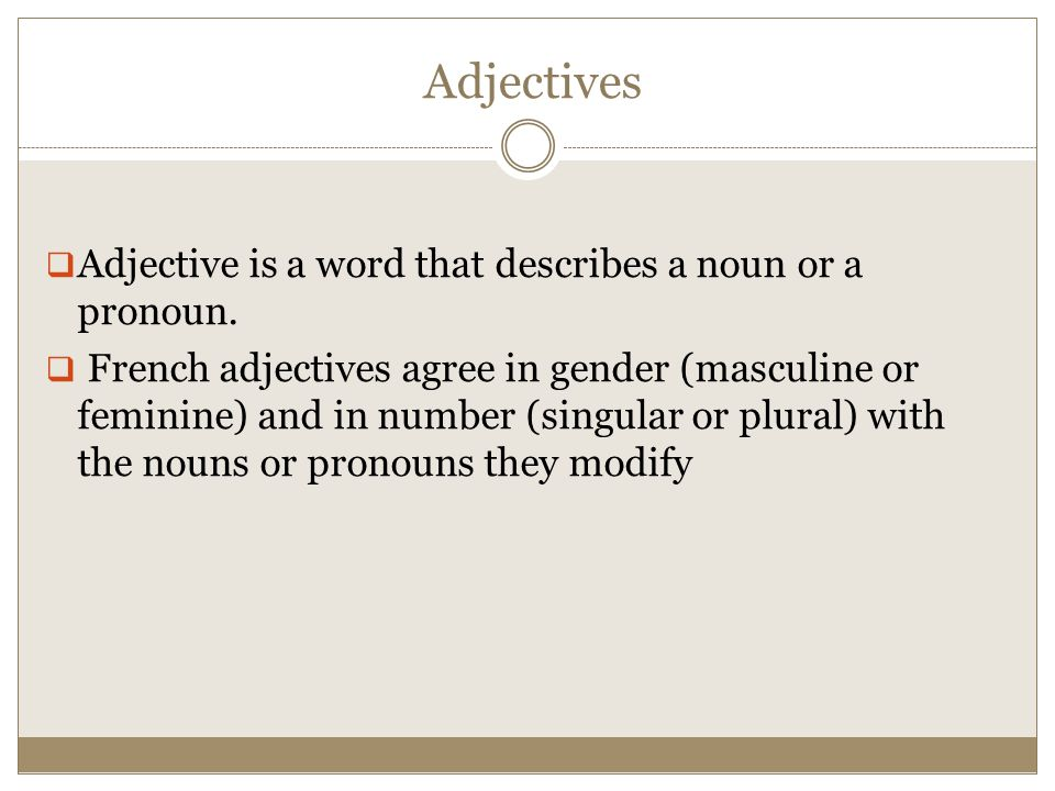 Adjectives  Adjective is a word that describes a noun or a pronoun.  French adjectives agree in gender (masculine or feminine) and in number (singul