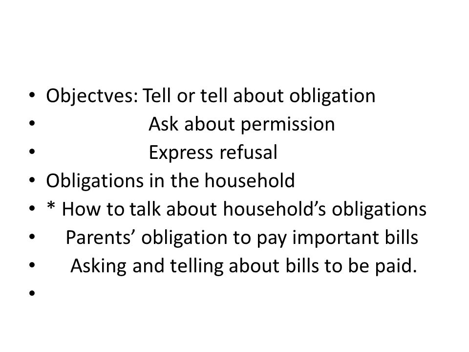 Objectves: Tell or tell about obligation Ask about permission Express refusal Obligations in the household * How to talk about household's obligations