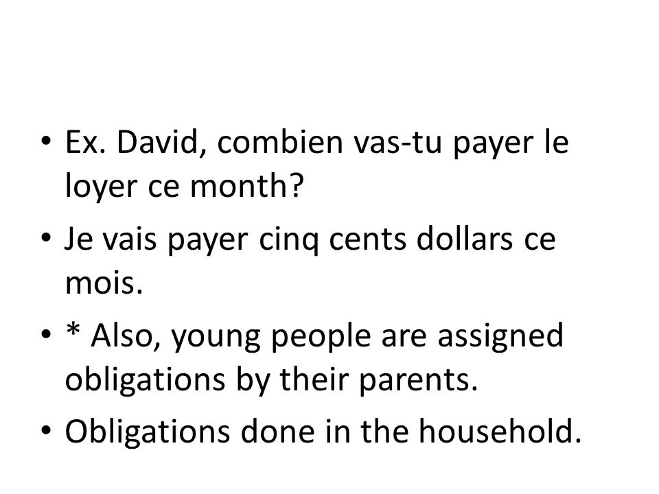 Ex. David, combien vas-tu payer le loyer ce month? Je vais payer cinq cents dollars ce mois. * Also, young people are assigned obligations by their pa