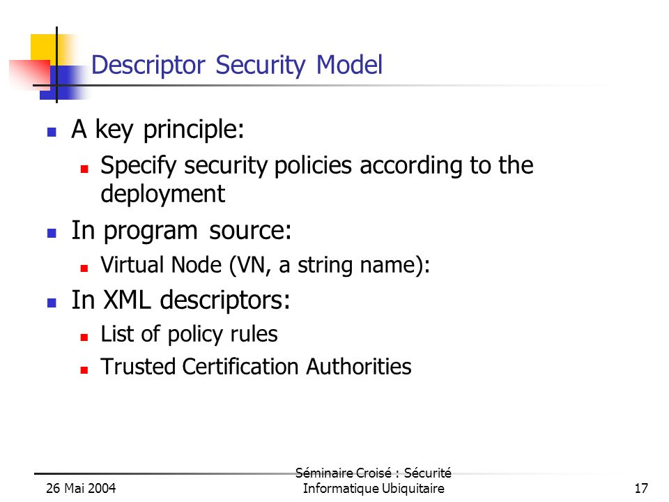 26 Mai 2004 Séminaire Croisé : Sécurité Informatique Ubiquitaire17 Descriptor Security Model A key principle: Specify security policies according to the deployment In program source: Virtual Node (VN, a string name): In XML descriptors: List of policy rules Trusted Certification Authorities