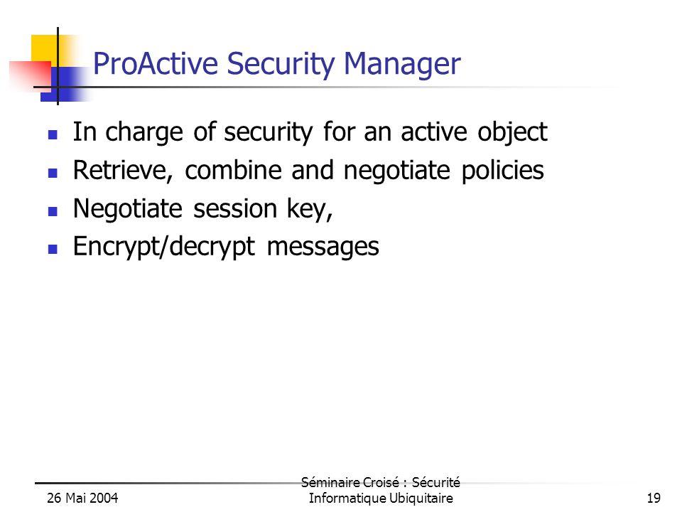 26 Mai 2004 Séminaire Croisé : Sécurité Informatique Ubiquitaire19 ProActive Security Manager In charge of security for an active object Retrieve, combine and negotiate policies Negotiate session key, Encrypt/decrypt messages