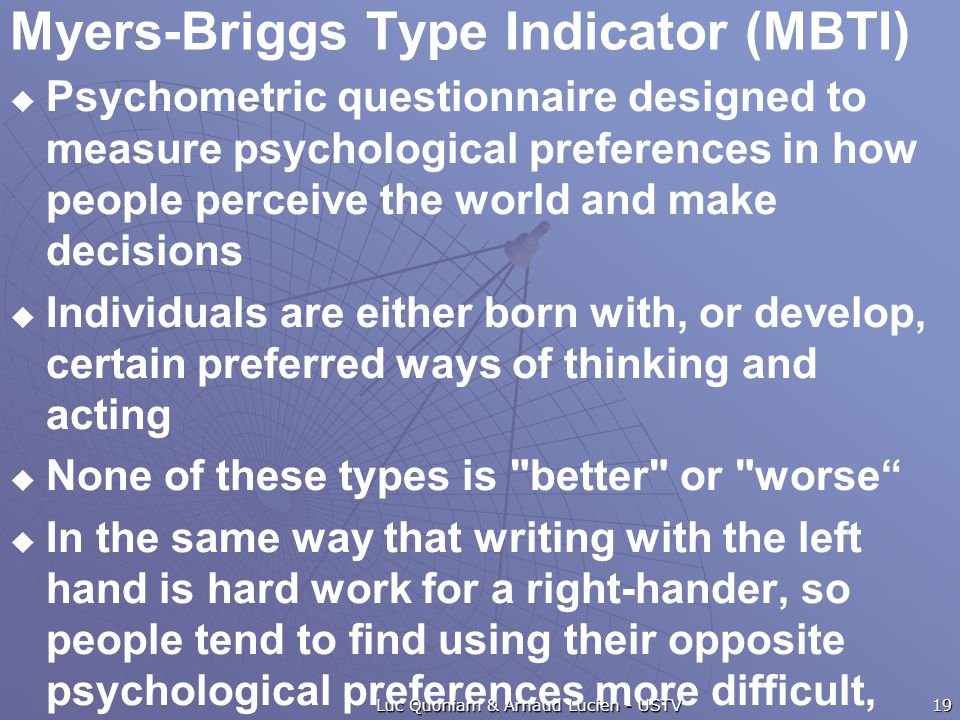 Myers-Briggs Type Indicator (MBTI)  Psychometric questionnaire designed to measure psychological preferences in how people perceive the world and make decisions  Individuals are either born with, or develop, certain preferred ways of thinking and acting  None of these types is better or worse  In the same way that writing with the left hand is hard work for a right-hander, so people tend to find using their opposite psychological preferences more difficult, even if they can become more proficient (and therefore behaviorally flexible) with practice and development.