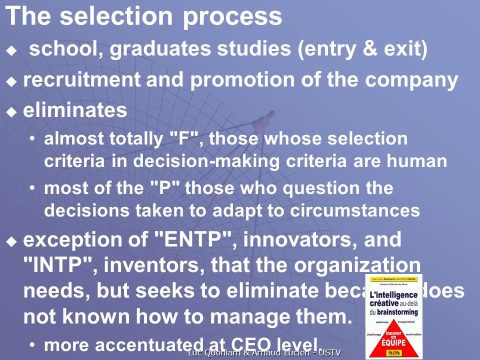 The selection process  school, graduates studies (entry & exit)  recruitment and promotion of the company  eliminates almost totally F , those whose selection criteria in decision-making criteria are human most of the P those who question the decisions taken to adapt to circumstances  exception of ENTP , innovators, and INTP , inventors, that the organization needs, but seeks to eliminate because does not known how to manage them.