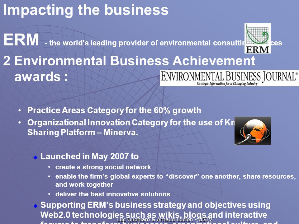 ERM - the world s leading provider of environmental consulting services 2 Environmental Business Achievement awards : Practice Areas Category for the 60% growth Organizational Innovation Category for the use of Knowledge Sharing Platform – Minerva.
