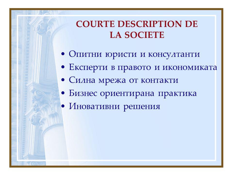 COURTE DESCRIPTION DE LA SOCIETE Опитни юристи и консултанти Експерти в правото и икономиката Силна мрежа от контакти Бизнес ориентирана практика Иновативни решения