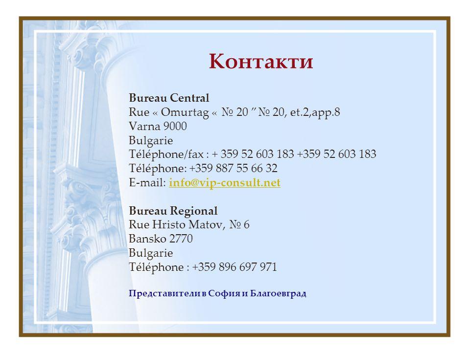 Контакти Bureau Central Rue « Omurtag « № 20 № 20, еt.2,аpp.8 Varna 9000 Bulgarie Téléphone/fax : + 359 52 603 183 +359 52 603 183 Téléphone: +359 887 55 66 32 E-mail: info@vip-consult.netinfo@vip-consult.net Bureau Regional Rue Hristo Matov, № 6 Bansko 2770 Bulgarie Téléphone : +359 896 697 971 Представители в София и Благоевград