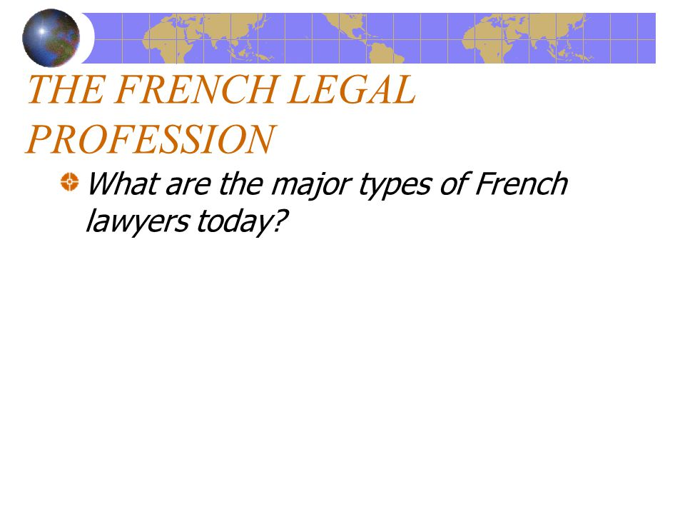 THE FRENCH LEGAL PROFESSION What are the major types of French lawyers today?