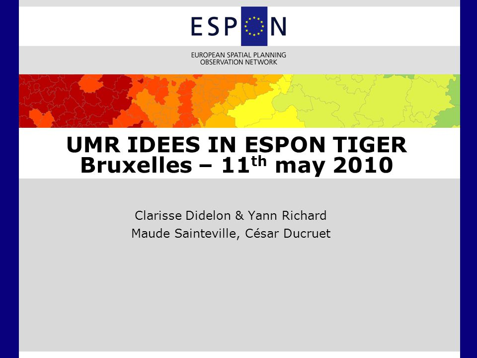 UMR IDEES IN ESPON TIGER Bruxelles – 11 th may 2010 Clarisse Didelon & Yann Richard Maude Sainteville, César Ducruet