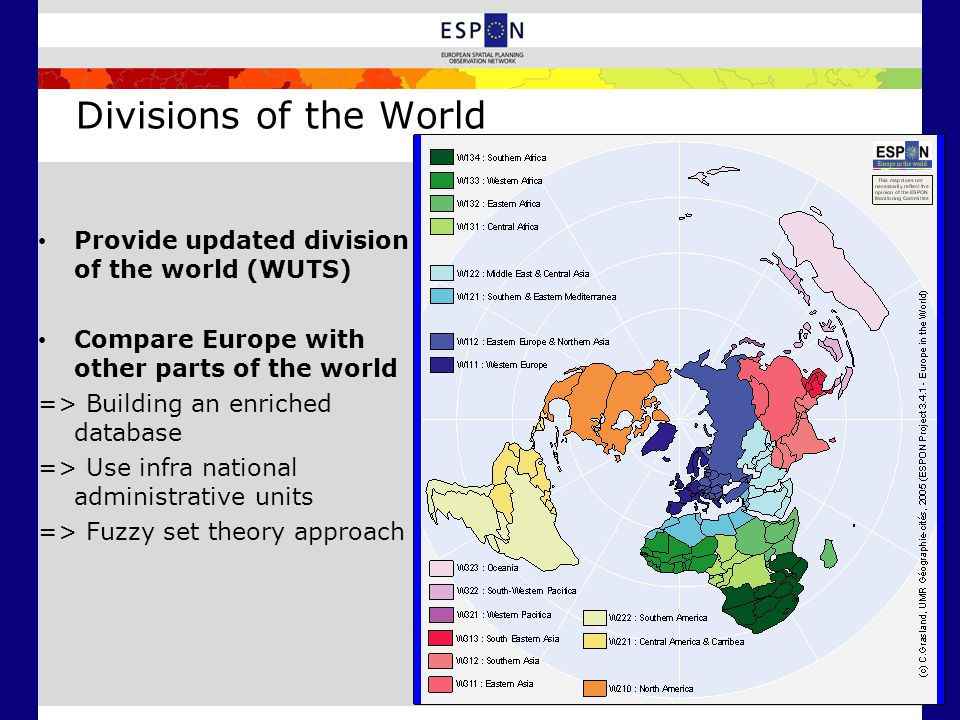 Divisions of the World Provide updated division of the world (WUTS) Compare Europe with other parts of the world => Building an enriched database => Use infra national administrative units => Fuzzy set theory approach
