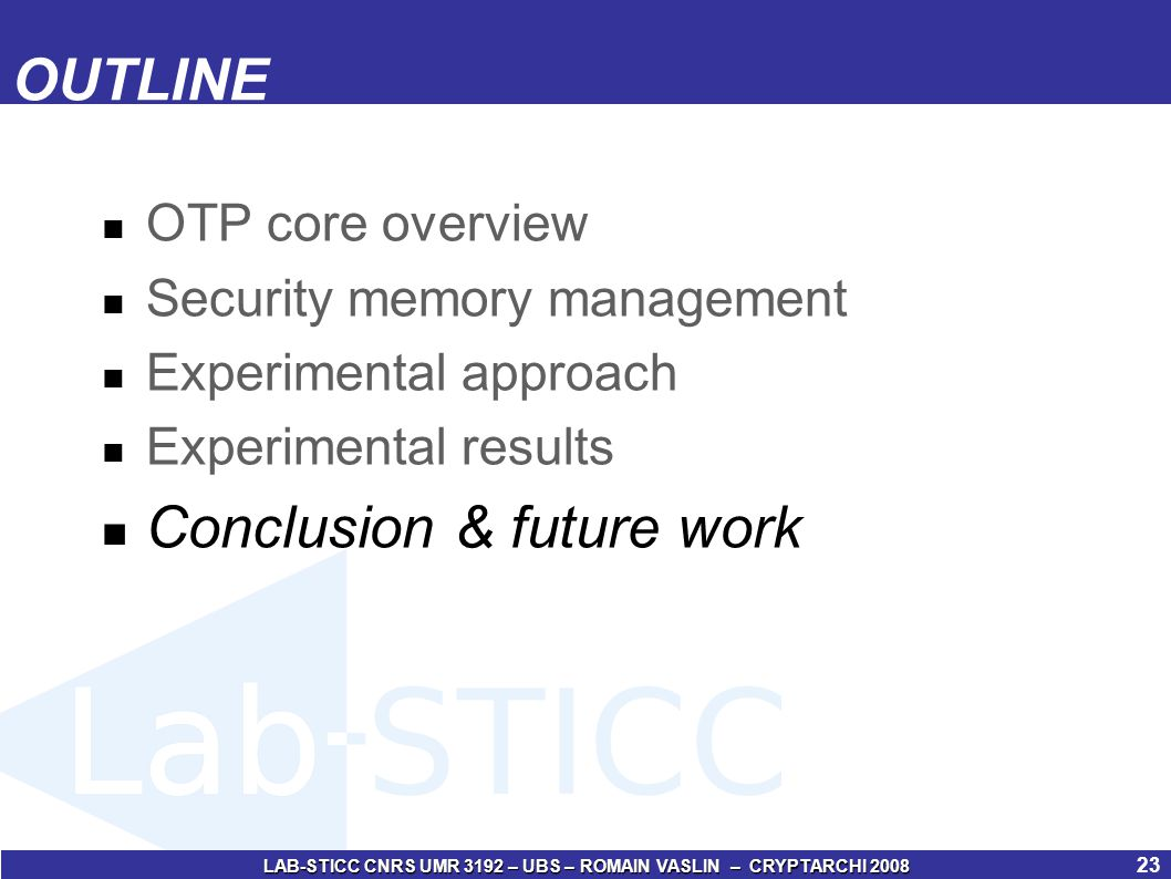 LAB-STICC CNRS UMR 3192 – UBS – ROMAIN VASLIN – CRYPTARCHI 2008 24 Conclusion & future work Security mapping can help to make some save (area, performance, memory, energy) Fully done in hardware, no OS modification Dynamic addition of new secured zone Download of new tasks Application update/patch Important difficulties : identification of the entity which is writing in the hardware security core