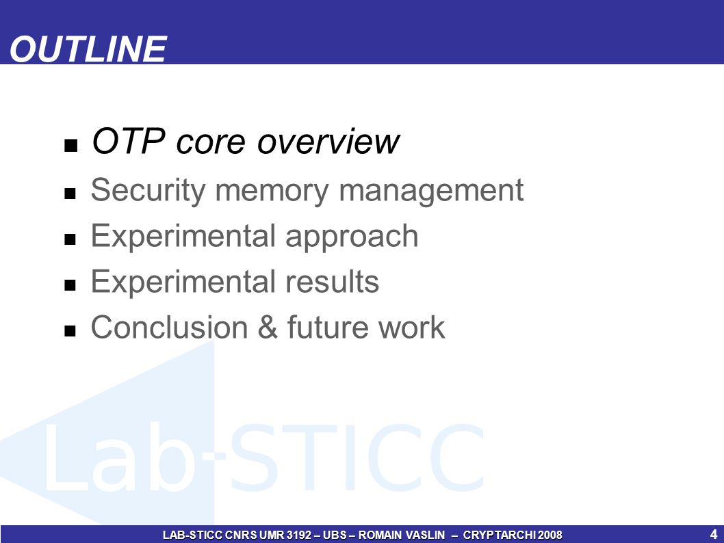 LAB-STICC CNRS UMR 3192 – UBS – ROMAIN VASLIN – CRYPTARCHI 2008 5 OTP core overview (1/4) Main idea: use the memory acces time to overlap the security computation (OTP generation and integrity checking) OTP generation: AES core Integrity checking: CRC OTP core principle