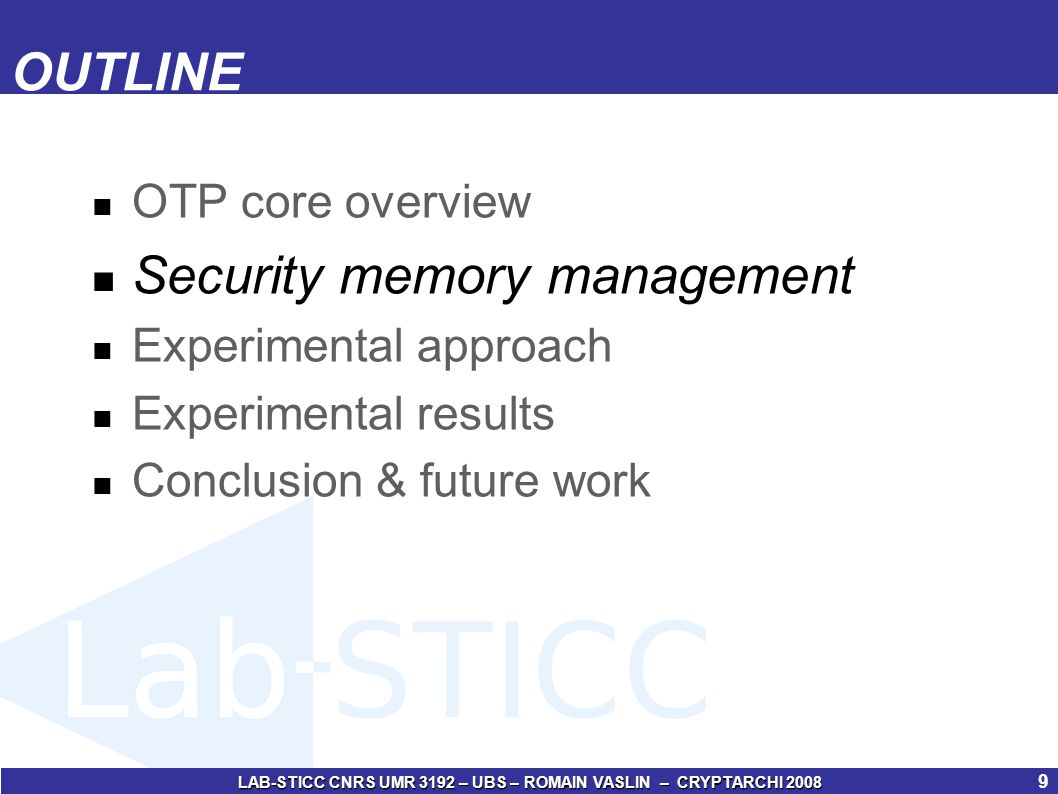 LAB-STICC CNRS UMR 3192 – UBS – ROMAIN VASLIN – CRYPTARCHI 2008 10 Security memory management (1/4) Security management based on memory mapping of the code & data Adapted for application running with an Operating System Task 1 code Task 2 code Task n code OS code R/W data OS data Task 1 stack Task 2 stack Task n stack Non protected Confidentiality Confidentiality / Integrity Uniform protection Advantages: Reduction of security memory overhead Reduction of software execution losses Reduction of power consumption due to security Principle