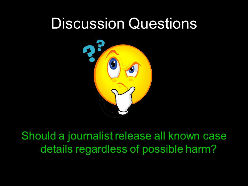 Discussion Questions Should a journalist release all known case details regardless of possible harm?