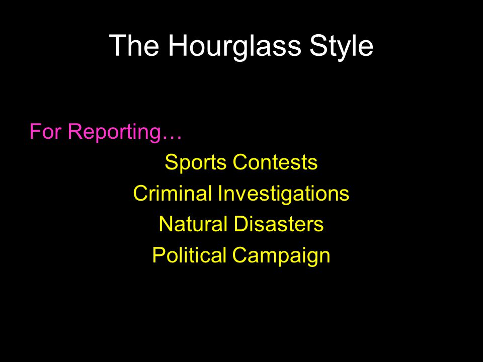 The Hourglass Style For Reporting… Sports Contests Criminal Investigations Natural Disasters Political Campaign