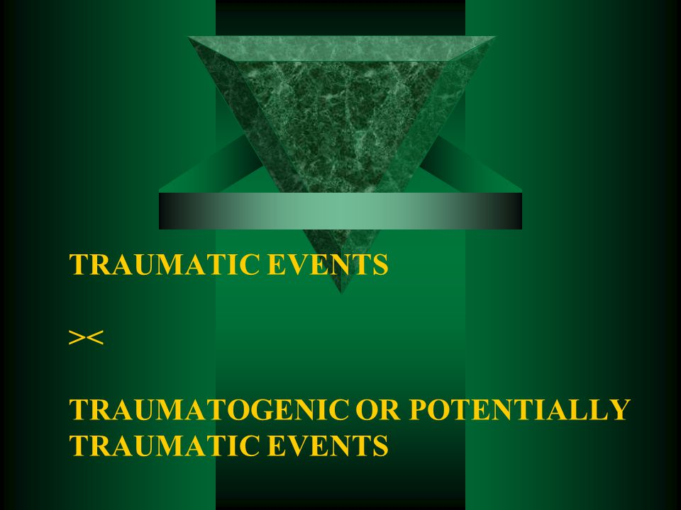 TRAUMATIC EVENTS >< TRAUMATOGENIC OR POTENTIALLY TRAUMATIC EVENTS