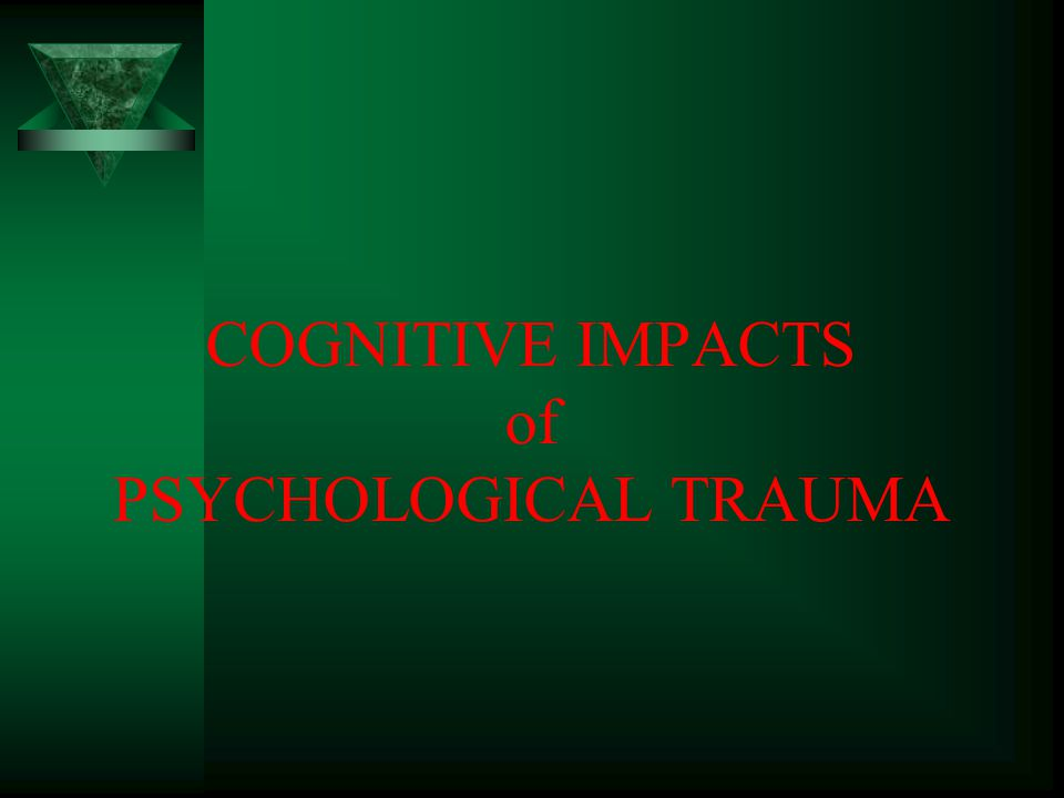 COGNITIVE IMPACTS of PSYCHOLOGICAL TRAUMA