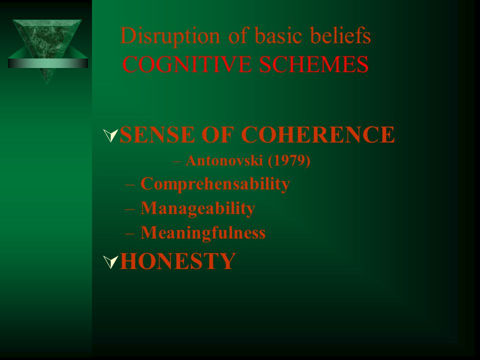  SENSE OF COHERENCE –Antonovski (1979) –Comprehensability –Manageability –Meaningfulness  HONESTY Disruption of basic beliefs COGNITIVE SCHEMES