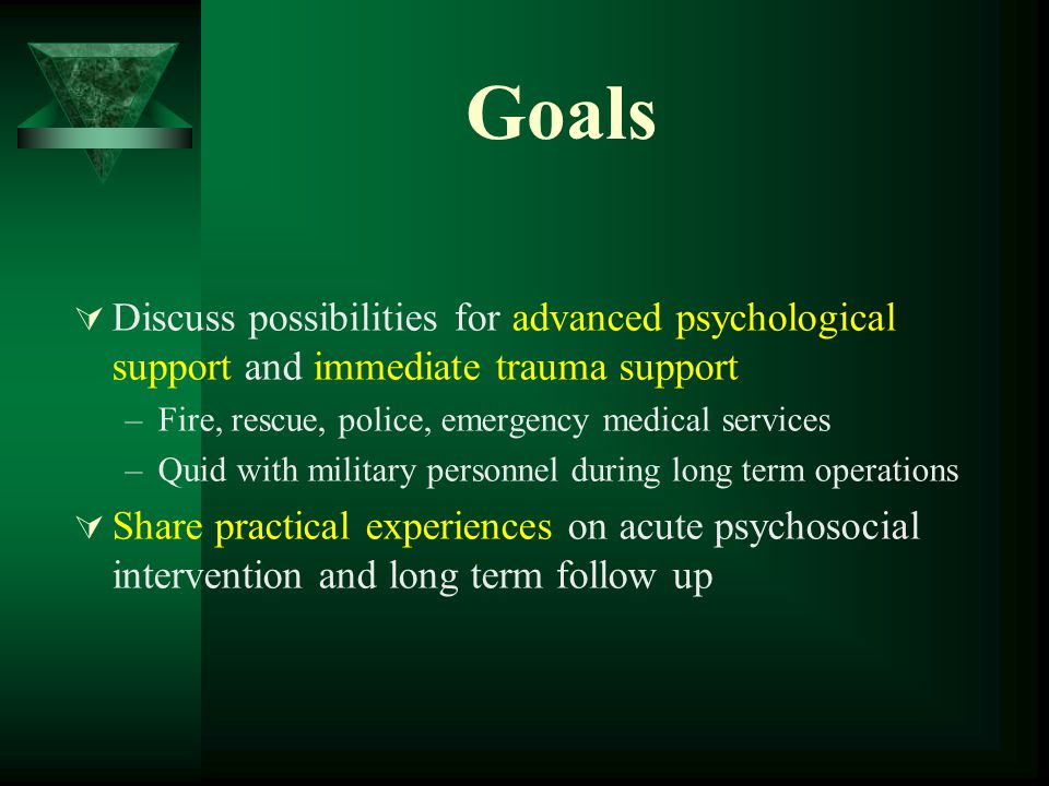 Goals  Discuss possibilities for advanced psychological support and immediate trauma support –Fire, rescue, police, emergency medical services –Quid with military personnel during long term operations  Share practical experiences on acute psychosocial intervention and long term follow up