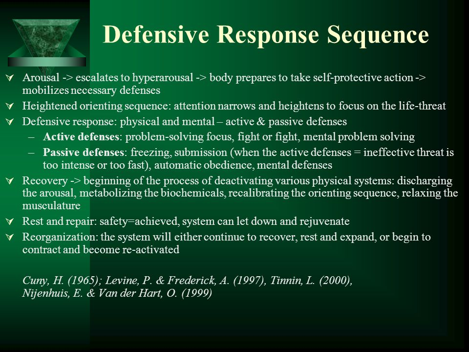 Defensive Response Sequence  Arousal -> escalates to hyperarousal -> body prepares to take self-protective action -> mobilizes necessary defenses  Heightened orienting sequence: attention narrows and heightens to focus on the life-threat  Defensive response: physical and mental – active & passive defenses –Active defenses: problem-solving focus, fight or fight, mental problem solving –Passive defenses: freezing, submission (when the active defenses = ineffective threat is too intense or too fast), automatic obedience, mental defenses  Recovery -> beginning of the process of deactivating various physical systems: discharging the arousal, metabolizing the biochemicals, recalibrating the orienting sequence, relaxing the musculature  Rest and repair: safety=achieved, system can let down and rejuvenate  Reorganization: the system will either continue to recover, rest and expand, or begin to contract and become re-activated Cuny, H.