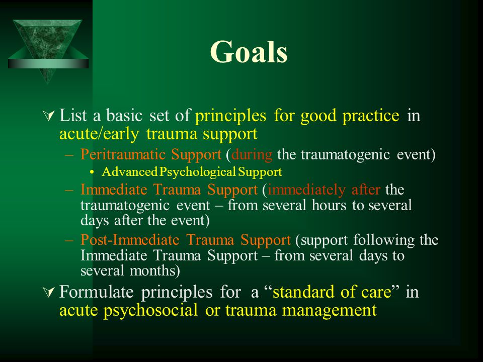 Goals  List a basic set of principles for good practice in acute/early trauma support –Peritraumatic Support (during the traumatogenic event) Advanced Psychological Support –Immediate Trauma Support (immediately after the traumatogenic event – from several hours to several days after the event) –Post-Immediate Trauma Support (support following the Immediate Trauma Support – from several days to several months)  Formulate principles for a standard of care in acute psychosocial or trauma management