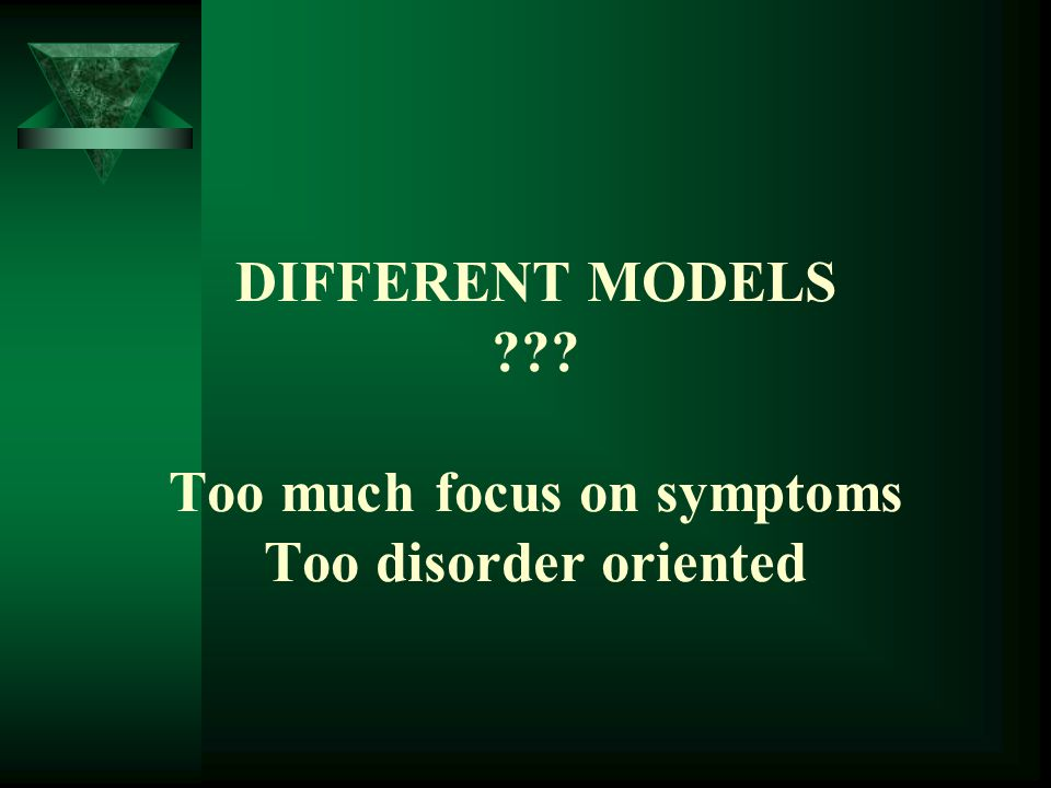 DIFFERENT MODELS ??? Too much focus on symptoms Too disorder oriented