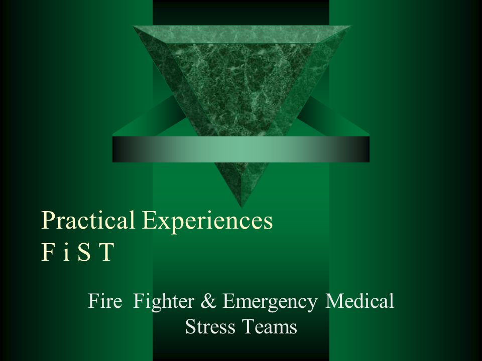 Practical Experiences F i S T Fire Fighter & Emergency Medical Stress Teams