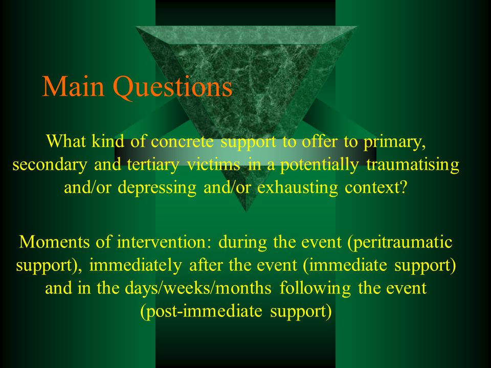 Main Questions What kind of concrete support to offer to primary, secondary and tertiary victims in a potentially traumatising and/or depressing and/or exhausting context.