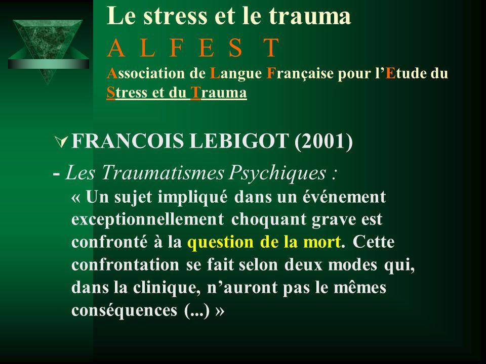 Le stress et le trauma A L F E S T Association de Langue Française pour l'Etude du Stress et du Trauma  François LEBIGOT (2001) - Les Traumatismes Psychiques : –1er mode: la menace vitale, qui va déterminer des réactions au « stress » - l'organisme se mobilise pour se défendre contre la menace –2ième mode (plus complexe): sujet -> rencontre avec le réel de la mort (…) s'accompagne d'effroi et d'angoisse, mais elle peut, dans l'après coup, susciter elle aussi des réactions de stress .