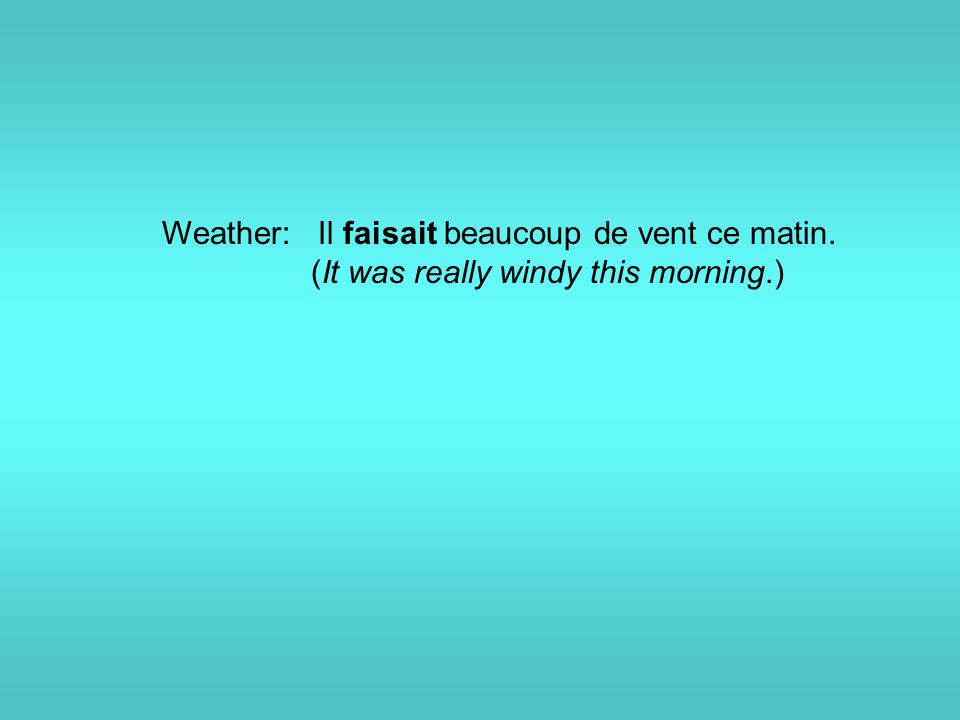 Weather: Il faisait beaucoup de vent ce matin. (It was really windy this morning.)