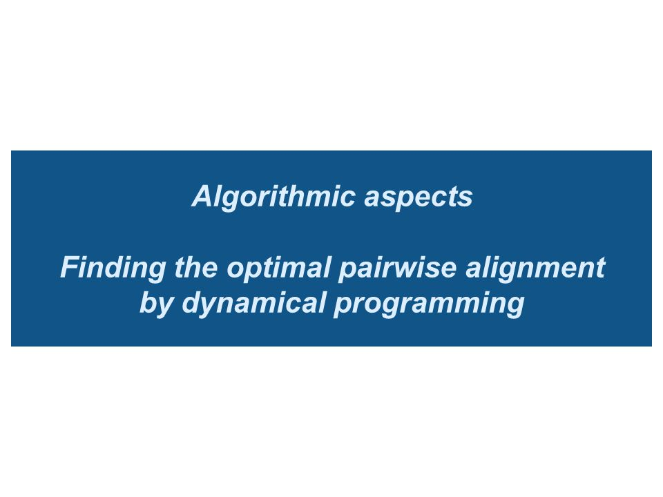 Algorithmic aspects Finding the optimal pairwise alignment by dynamical programming