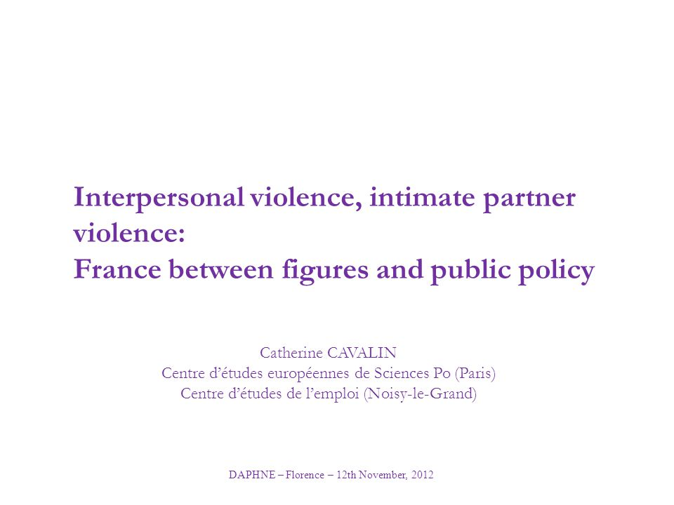 DAPHNE – Florence – 12th November, 2012 Interpersonal violence, intimate partner violence: France between figures and public policy Catherine CAVALIN
