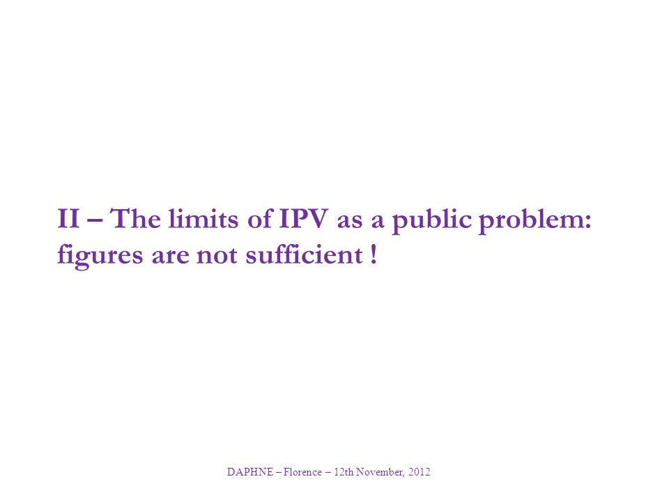 DAPHNE – Florence – 12th November, 2012 II – The limits of IPV as a public problem: figures are not sufficient !