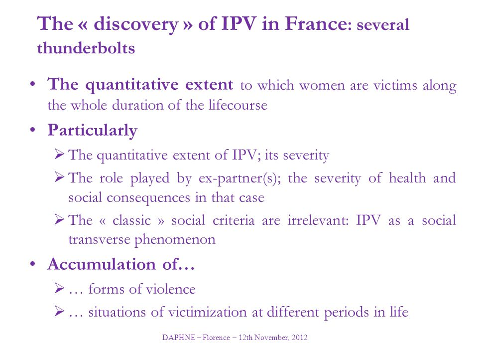 DAPHNE – Florence – 12th November, 2012 The « discovery » of IPV in France : several thunderbolts The quantitative extent to which women are victims along the whole duration of the lifecourse Particularly  The quantitative extent of IPV; its severity  The role played by ex-partner(s); the severity of health and social consequences in that case  The « classic » social criteria are irrelevant: IPV as a social transverse phenomenon Accumulation of…  … forms of violence  … situations of victimization at different periods in life