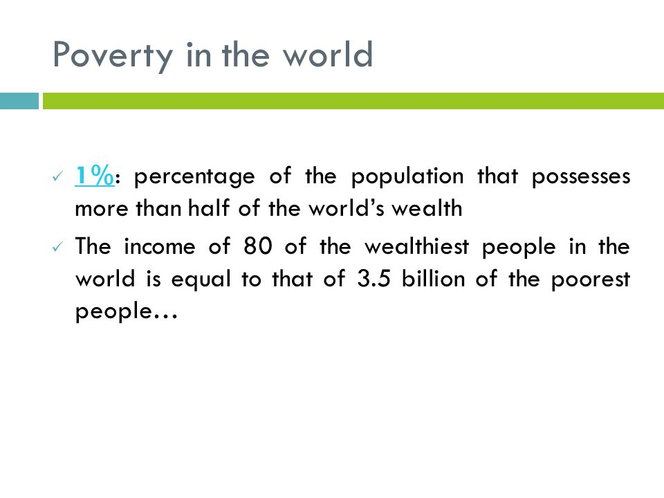 Poverty in the world 1%: percentage of the population that possesses more than half of the world's wealth 1% The income of 80 of the wealthiest people in the world is equal to that of 3.5 billion of the poorest people…
