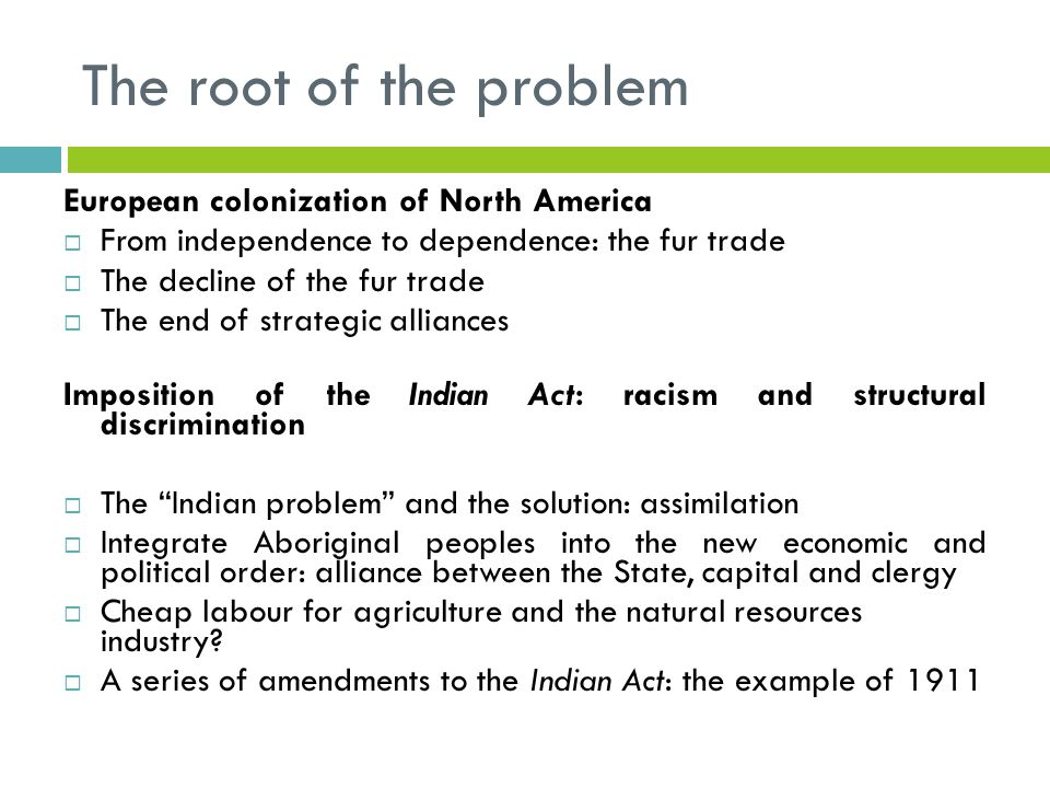The root of the problem European colonization of North America  From independence to dependence: the fur trade  The decline of the fur trade  The end of strategic alliances Imposition of the Indian Act: racism and structural discrimination  The Indian problem and the solution: assimilation  Integrate Aboriginal peoples into the new economic and political order: alliance between the State, capital and clergy  Cheap labour for agriculture and the natural resources industry.