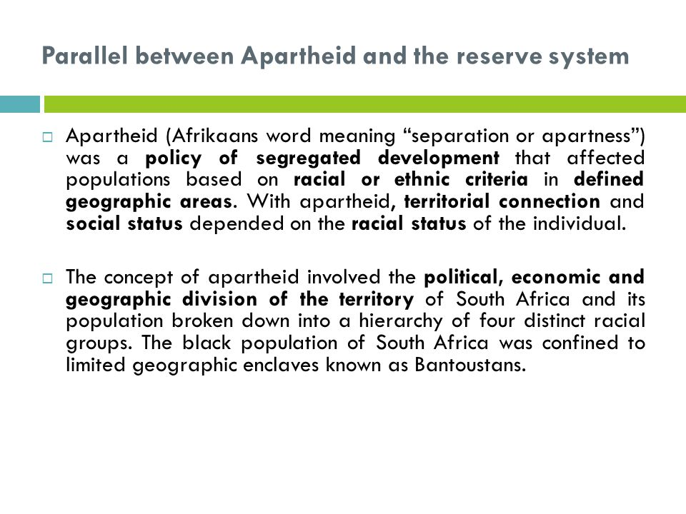 Parallel between Apartheid and the reserve system  Apartheid (Afrikaans word meaning separation or apartness ) was a policy of segregated development that affected populations based on racial or ethnic criteria in defined geographic areas.
