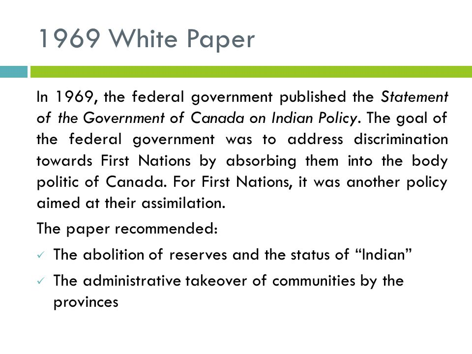 1969 White Paper In 1969, the federal government published the Statement of the Government of Canada on Indian Policy.