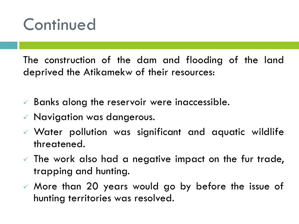 Continued The construction of the dam and flooding of the land deprived the Atikamekw of their resources: Banks along the reservoir were inaccessible.