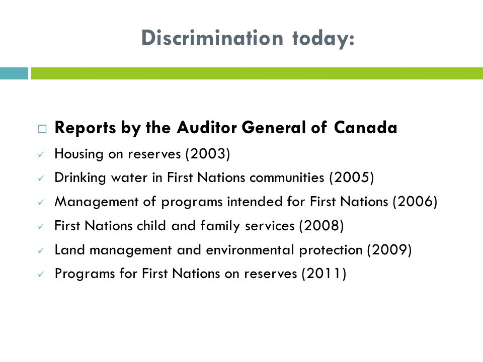 Discrimination today:  Reports by the Auditor General of Canada Housing on reserves (2003) Drinking water in First Nations communities (2005) Management of programs intended for First Nations (2006) First Nations child and family services (2008) Land management and environmental protection (2009) Programs for First Nations on reserves (2011)