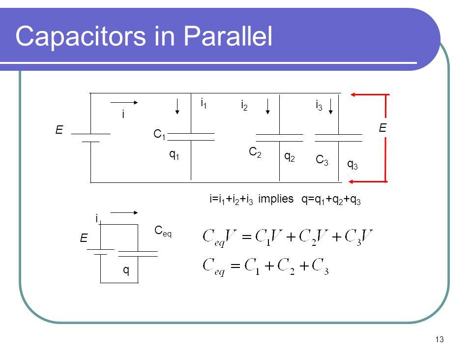 13 Capacitors in Parallel E C1C1 C2C2 C3C3 C eq E E i1i1 i2i2 i3i3 i i i=i 1 +i 2 +i 3 implies q=q 1 +q 2 +q 3 q q1q1 q2q2 q3q3