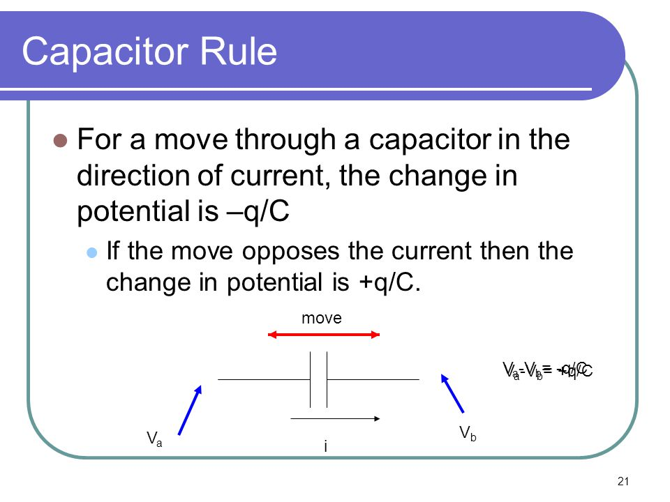 21 Capacitor Rule For a move through a capacitor in the direction of current, the change in potential is –q/C If the move opposes the current then the