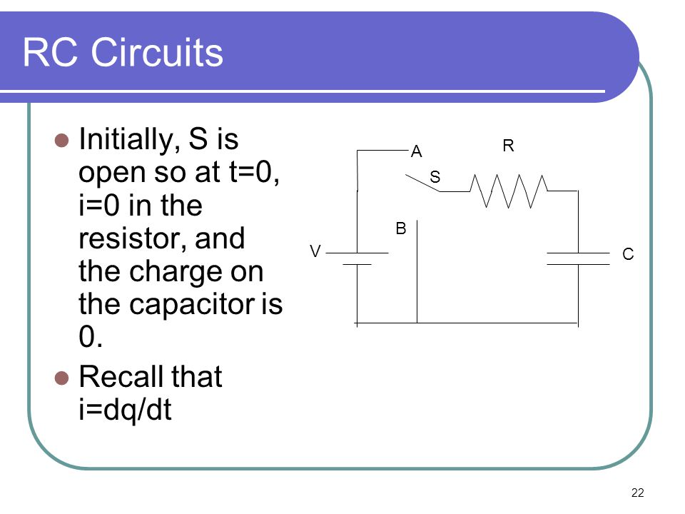 22 RC Circuits Initially, S is open so at t=0, i=0 in the resistor, and the charge on the capacitor is 0.