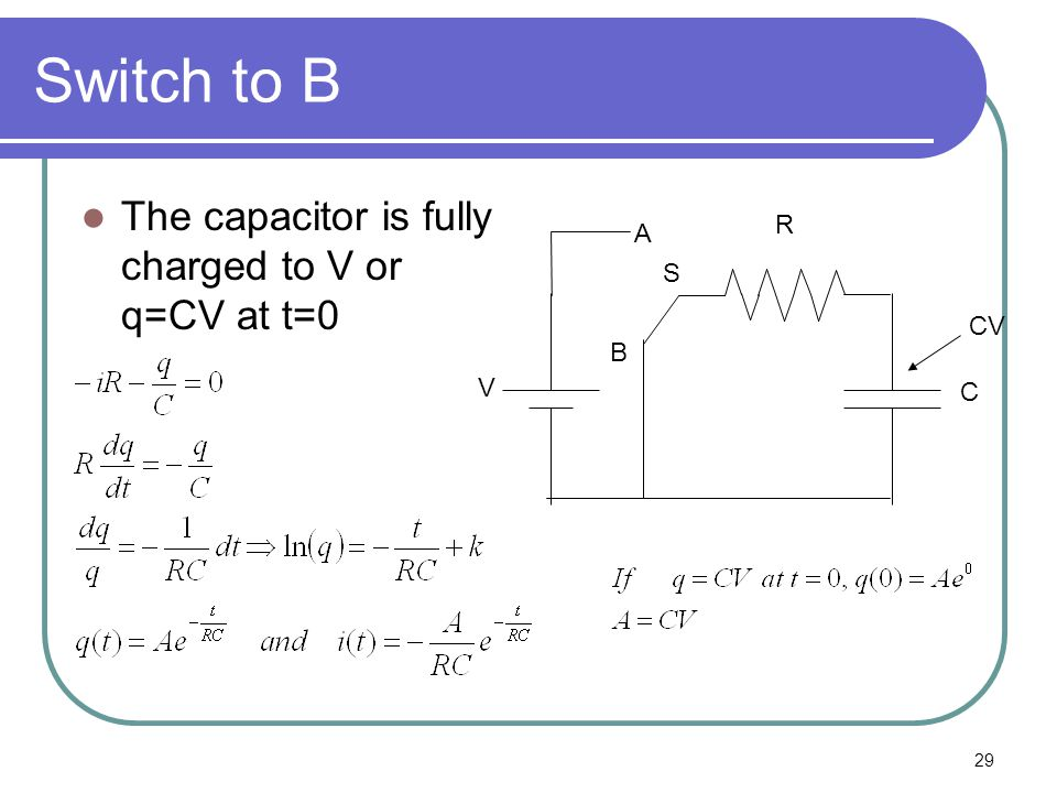 29 Switch to B The capacitor is fully charged to V or q=CV at t=0 B A V S R C CV