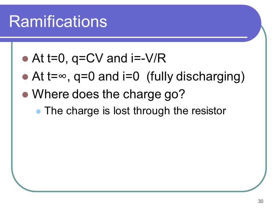 30 Ramifications At t=0, q=CV and i=-V/R At t=∞, q=0 and i=0 (fully discharging) Where does the charge go.