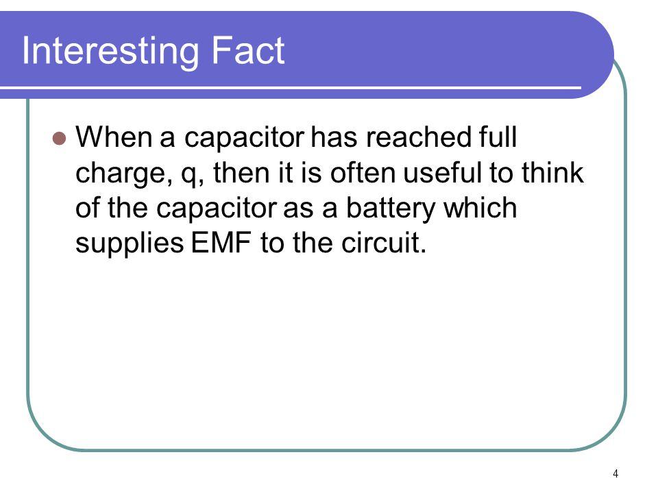 4 Interesting Fact When a capacitor has reached full charge, q, then it is often useful to think of the capacitor as a battery which supplies EMF to the circuit.