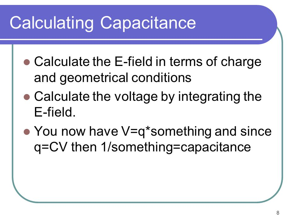 8 Calculating Capacitance Calculate the E-field in terms of charge and geometrical conditions Calculate the voltage by integrating the E-field.