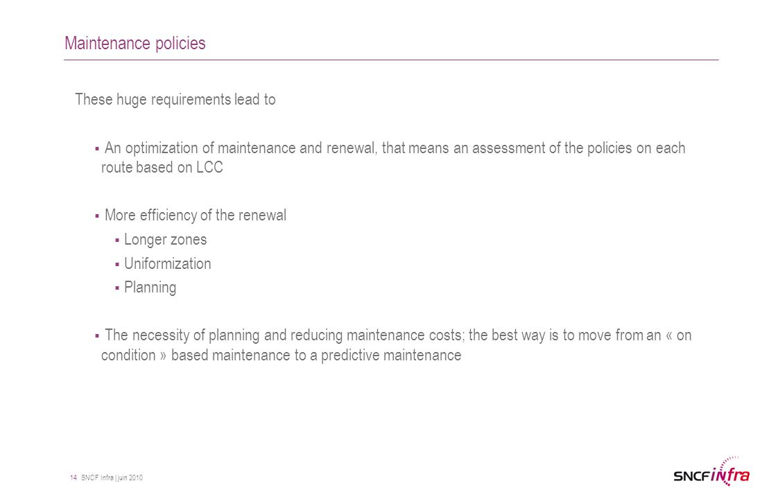 SNCF Infra | juin 2010 14 Maintenance policies These huge requirements lead to  An optimization of maintenance and renewal, that means an assessment