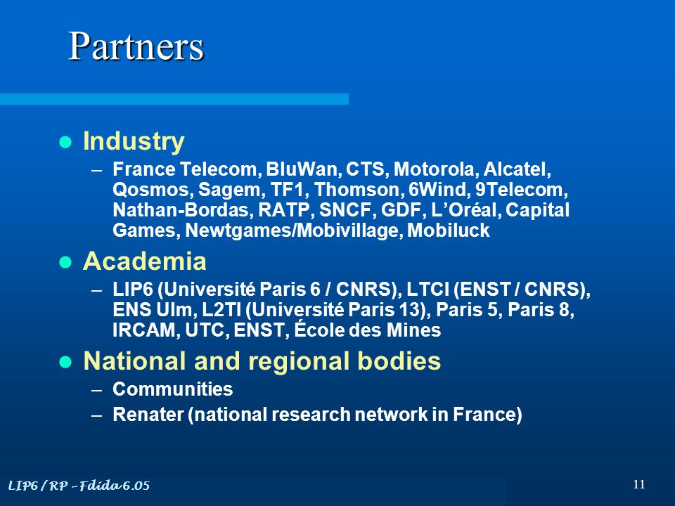 LIP6 / RP – Fdida 6.05 11 Partners Industry –France Telecom, BluWan, CTS, Motorola, Alcatel, Qosmos, Sagem, TF1, Thomson, 6Wind, 9Telecom, Nathan-Bordas, RATP, SNCF, GDF, L'Oréal, Capital Games, Newtgames/Mobivillage, Mobiluck Academia –LIP6 (Université Paris 6 / CNRS), LTCI (ENST / CNRS), ENS Ulm, L2TI (Université Paris 13), Paris 5, Paris 8, IRCAM, UTC, ENST, École des Mines National and regional bodies –Communities –Renater (national research network in France)