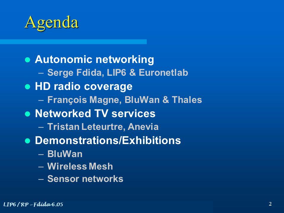 LIP6 / RP – Fdida 6.05 2 Agenda Autonomic networking –Serge Fdida, LIP6 & Euronetlab HD radio coverage –François Magne, BluWan & Thales Networked TV services –Tristan Leteurtre, Anevia Demonstrations/Exhibitions –BluWan –Wireless Mesh –Sensor networks