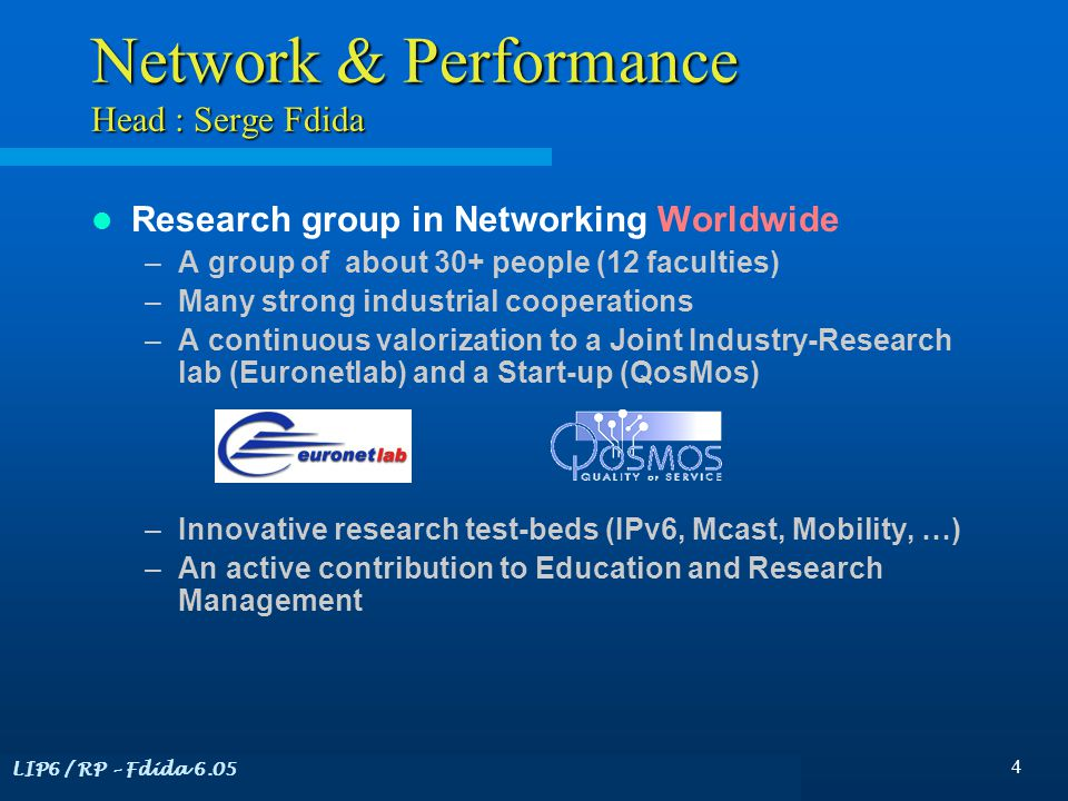 LIP6 / RP – Fdida 6.05 4 Network & Performance Head : Serge Fdida Research group in Networking Worldwide –A group of about 30+ people (12 faculties) –Many strong industrial cooperations –A continuous valorization to a Joint Industry-Research lab (Euronetlab) and a Start-up (QosMos) –Innovative research test-beds (IPv6, Mcast, Mobility, …) –An active contribution to Education and Research Management